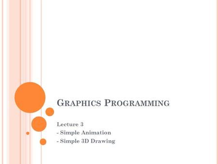 G RAPHICS P ROGRAMMING Lecture 3 - Simple Animation - Simple 3D Drawing.
