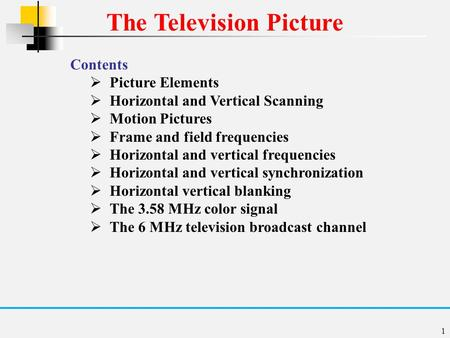 1 The Television Picture Contents  Picture Elements  Horizontal and Vertical Scanning  Motion Pictures  Frame and field frequencies  Horizontal and.