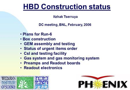 1 HBD Construction status Itzhak Tserruya DC meeting, BNL, February, 2006 Plans for Run-6 Box construction GEM assembly and testing Status of urgent items.