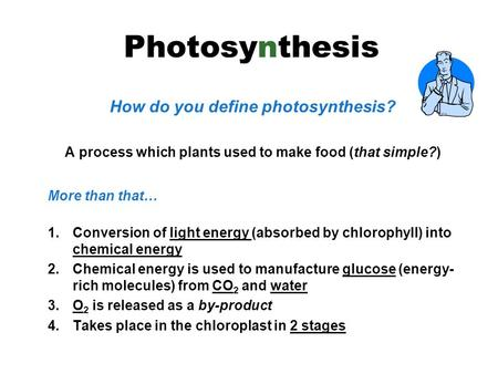 How do you define photosynthesis? A process which plants used to make food (that simple?) More than that… 1.Conversion of light energy (absorbed by chlorophyll)
