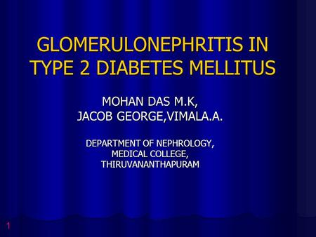 GLOMERULONEPHRITIS IN TYPE 2 DIABETES MELLITUS MOHAN DAS M.K, JACOB GEORGE,VIMALA.A. DEPARTMENT OF NEPHROLOGY, MEDICAL COLLEGE, THIRUVANANTHAPURAM 1.