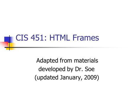 CIS 451: HTML Frames Adapted from materials developed by Dr. Soe (updated January, 2009)