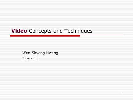 1 <strong>Video</strong> Concepts and Techniques Wen-Shyang Hwang KUAS EE.