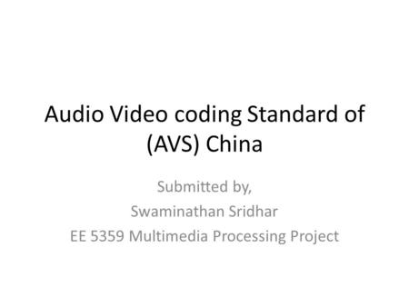 Audio Video coding Standard of (AVS) China Submitted by, Swaminathan Sridhar EE 5359 Multimedia Processing Project.