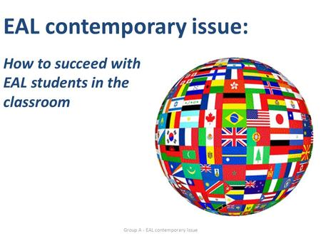 EAL contemporary issue: How to succeed with EAL students in the classroom Group A - EAL contemporary issue.