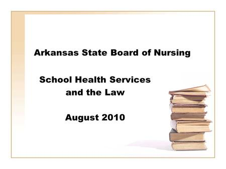 Arkansas State Board of Nursing School Health Services and the Law August 2010.