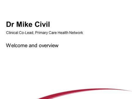 Dr Mike Civil Clinical Co-Lead, Primary Care Health Network Welcome and overview.