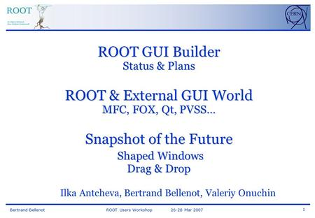 Bertrand Bellenot ROOT Users Workshop 26-28 Mar 2007 1 ROOT GUI Builder Status & Plans ROOT & External GUI World MFC, FOX, Qt, PVSS… Snapshot of the Future.
