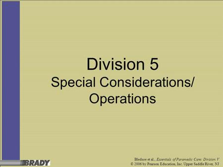 Bledsoe et al., Essentials of Paramedic Care: Division V © 2006 by Pearson Education, Inc. Upper Saddle River, NJ Division 5 Special Considerations/ Operations.