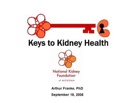 Arthur Franke, PhD September 18, 2008. Our Mission: To prevent kidney disease and improve the quality of life for those living with it. Our Guiding Principles:
