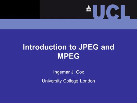 Introduction to JPEG and MPEG Ingemar J. Cox University College London.