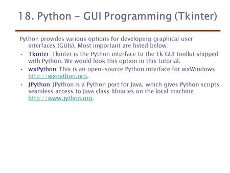 18. Python - GUI Programming (Tkinter) Python provides various options for developing graphical user interfaces (GUIs). Most important are listed below: