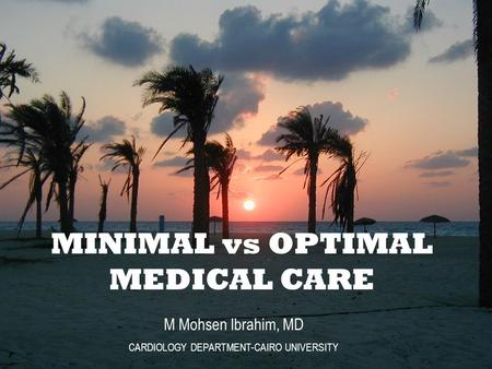 M Mohsen Ibrahim, MD CARDIOLOGY DEPARTMENT-CAIRO UNIVERSITY MINIMAL vs OPTIMAL MEDICAL CARE.
