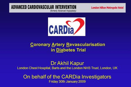 Dr Akhil Kapur London Chest Hospital, Barts and the London NHS Trust, London, UK On behalf of the CARDia Investigators Friday 30th January 2009.