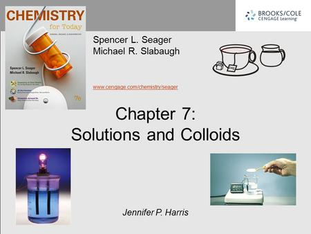 Chapter 7: Solutions and Colloids Spencer L. Seager Michael R. Slabaugh www.cengage.com/chemistry/seager Jennifer P. Harris.