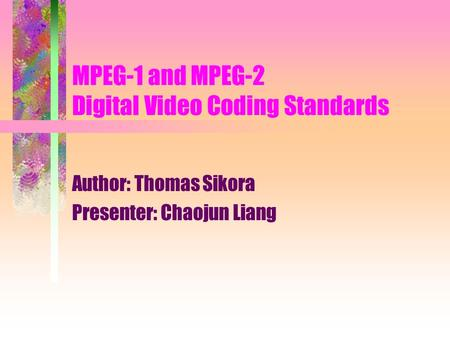 MPEG-1 and MPEG-2 Digital Video Coding Standards Author: Thomas Sikora Presenter: Chaojun Liang.