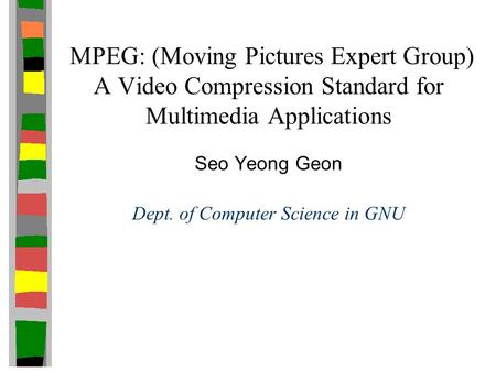 MPEG: (Moving Pictures Expert Group) A Video Compression Standard for Multimedia Applications Seo Yeong Geon Dept. of Computer Science in GNU.