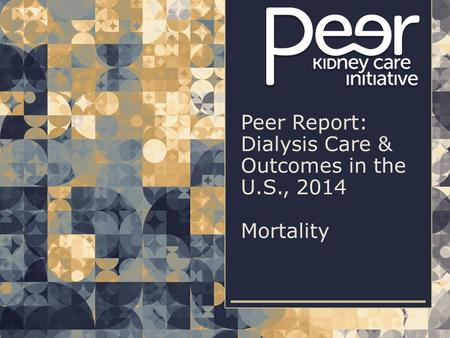 | 1| 1Peer Report: Dialysis Care & Outcomes in the U.S., 2014 | Mortality Peer Report: Dialysis Care & Outcomes in the U.S., 2014 Mortality.