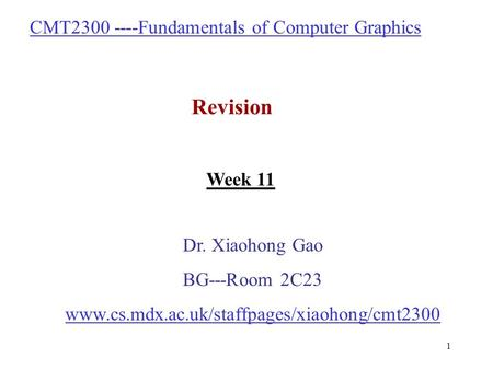 1 CMT2300 ----Fundamentals of Computer Graphics Revision Dr. Xiaohong Gao BG---Room 2C23 www.cs.mdx.ac.uk/staffpages/xiaohong/cmt2300 Week 11.