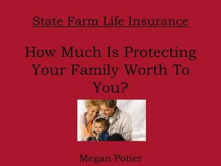 State Farm Life Insurance How Much Is Protecting Your Family Worth To You? Megan Potier.
