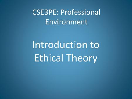CSE3PE: Professional Environment Introduction to Ethical Theory.