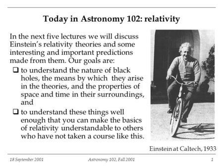 18 September 2001Astronomy 102, Fall 20011 Einstein at Caltech, 1933 Today in Astronomy 102: relativity In the next five lectures we will discuss Einstein's.