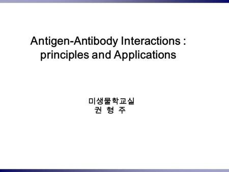 Antigen-Antibody Interactions : principles and Applications 미생물학교실 권 형 주.