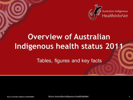 ©2012 Australian Indigenous HealthInfoNet1 Overview of Australian Indigenous health status 2011 Tables, figures and key facts.