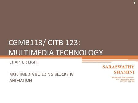 CGMB113/ CITB 123: MULTIMEDIA TECHNOLOGY CHAPTER EIGHT MULTIMEDIA BUILDING BLOCKS IV ANIMATION 1 SARASWATHY SHAMINI Adapted from Notes Prepared by: Noor.