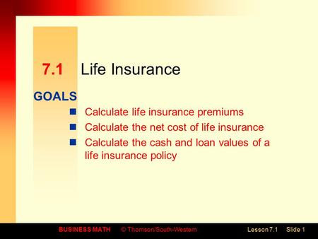GOALS BUSINESS MATH© Thomson/South-WesternLesson 7.1Slide 1 7.1Life Insurance Calculate life insurance premiums Calculate the net cost of life insurance.
