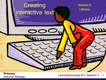 Learning through ICT: Session 3 1 Creating interactive text Session 3: Literacy.
