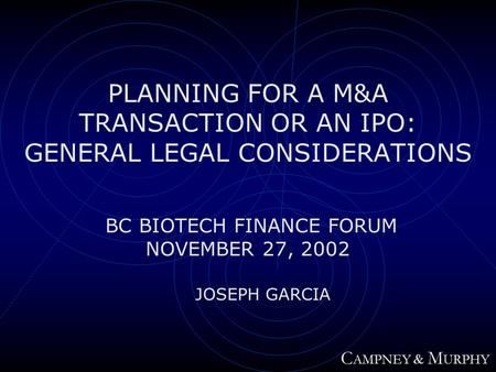 PLANNING FOR A M&A TRANSACTION OR AN IPO: GENERAL LEGAL CONSIDERATIONS BC BIOTECH FINANCE FORUM NOVEMBER 27, 2002 JOSEPH GARCIA C AMPNEY & M URPHY.