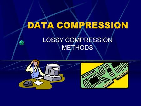 DATA COMPRESSION LOSSY COMPRESSION METHODS What it is… A compression of information that is acceptable in pictures or videos, but not texts or programs.