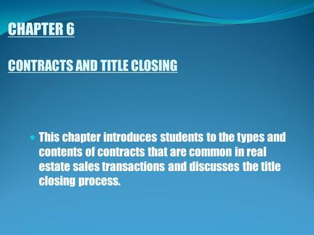 CHAPTER 6 CONTRACTS AND TITLE CLOSING This chapter introduces students to the types and contents of contracts that are common in real estate sales transactions.