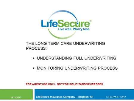 THE LONG TERM CARE UNDERWRITING PROCESS:  UNDERSTANDING FULL UNDERWRITING  MONITORING UNDERWRITING PROCESS FOR AGENT USE ONLY. NOT FOR SOLICITATION PURPOSES.