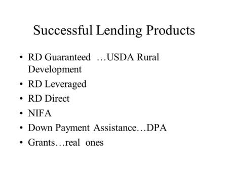 Successful Lending Products RD Guaranteed …USDA Rural Development RD Leveraged RD Direct NIFA Down Payment Assistance…DPA Grants…real ones.