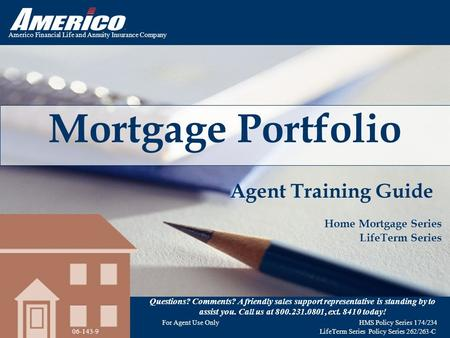 Americo Financial Life and Annuity Insurance Company Mortgage Portfolio Agent Training Guide Home Mortgage Series LifeTerm Series Questions? Comments?