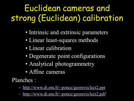 Euclidean cameras and strong (Euclidean) calibration Intrinsic and extrinsic parameters Linear least-squares methods Linear calibration Degenerate point.