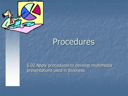Procedures 6.02 Apply procedures to develop multimedia presentations used in business.
