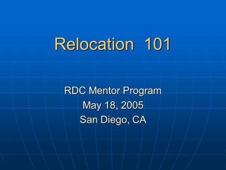 Relocation 101 RDC Mentor Program May 18, 2005 San Diego, CA.