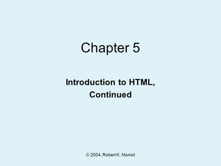 © 2004, Robert K. Moniot Chapter 5 Introduction to HTML, Continued.