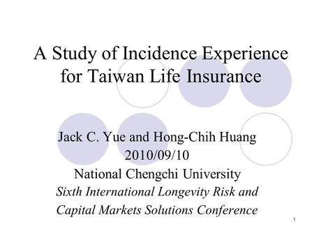 1 A Study of Incidence Experience for Taiwan Life Insurance Jack C. Yue and Hong-Chih Huang 2010/09/10 National Chengchi University Sixth International.