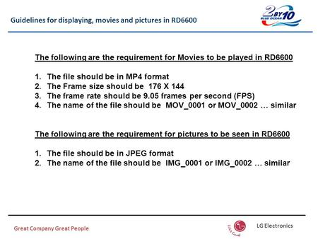 Guidelines for displaying, movies and pictures in RD6600 Great Company Great People LG Electronics The following are the requirement for Movies to be played.