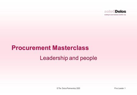 Proc Leader 1© The Delos Partnership 2005 Procurement Masterclass Leadership and people.