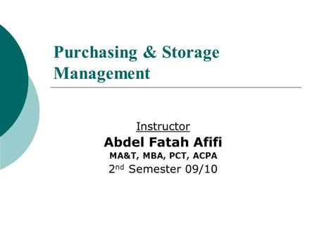 Purchasing & Storage Management Instructor Abdel Fatah Afifi MA&T, MBA, PCT, ACPA 2 nd Semester 09/10.
