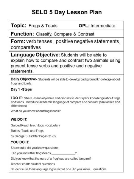 Topic: Frogs & Toads OPL: Intermediate SELD 5 Day Lesson Plan Function: Classify, Compare & Contrast Form: verb tenses, positive negative statements, comparatives.