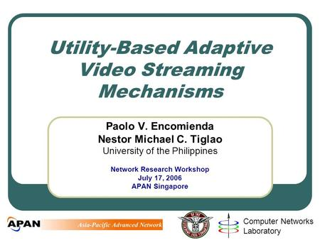 Computer Networks Laboratory Utility-Based Adaptive Video Streaming Mechanisms Paolo V. Encomienda Nestor Michael C. Tiglao University of the Philippines.