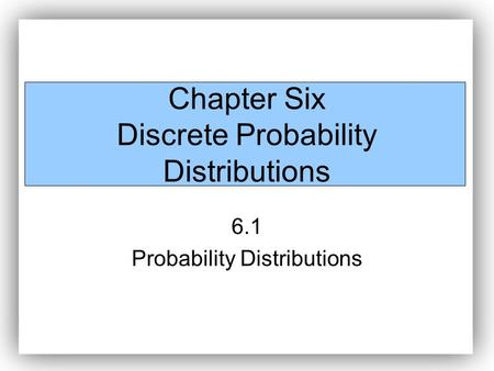 Chapter Six Discrete Probability Distributions 6.1 Probability Distributions.