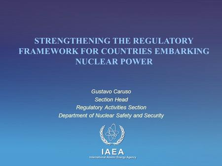 Gustavo Caruso Section Head Regulatory Activities Section Department of Nuclear Safety and Security STRENGTHENING THE REGULATORY FRAMEWORK FOR COUNTRIES.