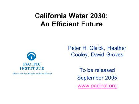 California Water 2030: An Efficient Future Peter H. Gleick, Heather Cooley, David Groves To be released September 2005 www.pacinst.org.